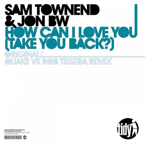 Sam Townend & Jon BW - How Can I Love You (Take You Back) - Tidy - 06:42 - 06.09.2010
