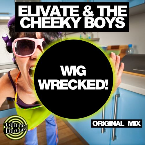 Elivate & The Cheeky Boys - Wig Wrecked! - Cheeky Tracks - 07:25 - 03.10.2014