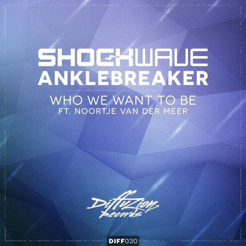 Shockwave & Anklebreaker feat. Noortje van Der Meer - Who We Want To Be - Diffuzion Records - 05:26 - 22.06.2015