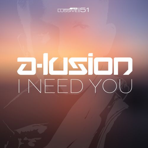 A-lusion - I Need You - Lussive Music - 04:57 - 21.07.2015
