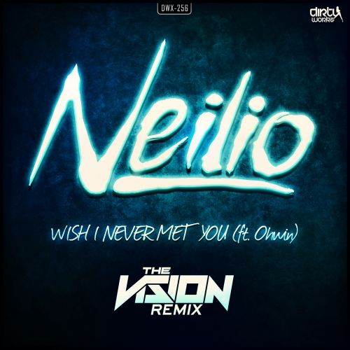 Neilio featuring Ohwin - Wish I Never Met You (The Vision Remix) - Dirty Workz - 04:47 - 03.08.2015