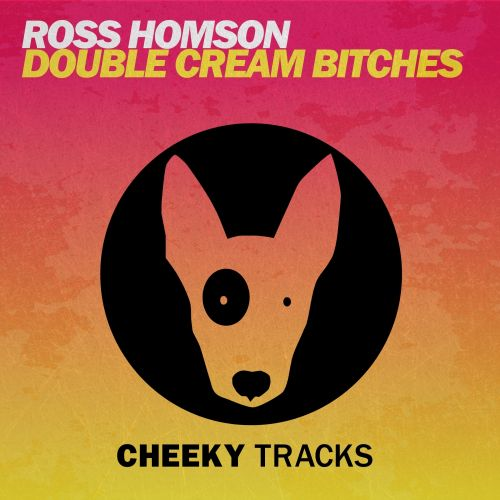 Ross Homson - Double Cream Bitches - Cheeky Tracks - 07:17 - 04.09.2015