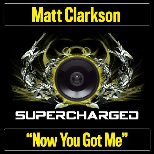 Matt Clarkson - Now You Got Me - Supercharged - 07:42 - 16.11.2015