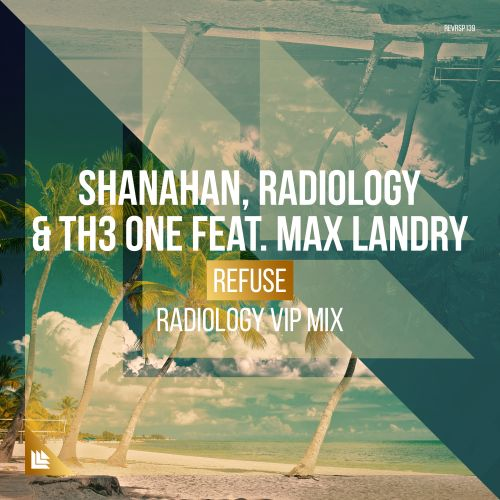 Shanahan, Radiology and TH3 ONE featuring Max Landry - Refuse - Revealed Recordings - 03:39 - 26.05.2017