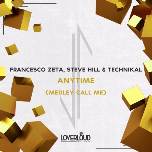 Francesco Zeta, Steve Hill, Technikal - Anytime (Medley Call Me) - Loverloud Records - 04:03 - 19.01.2018