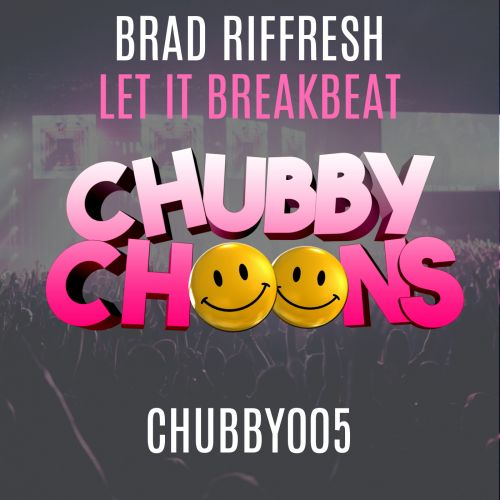 Brad Riffresh - Let it breakbeat - Chubby Choons - 03:23 - 14.05.2018