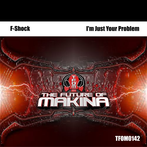 F-Shock - I'm Just Your Problem - The Future of Makina - 07:33 - 25.09.2018