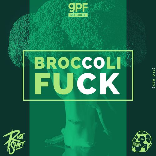 Greazy Puzzy Fuckerz & Riot Shift - Broccoli Fuck - GPF Recordz - 02:58 - 19.04.2019